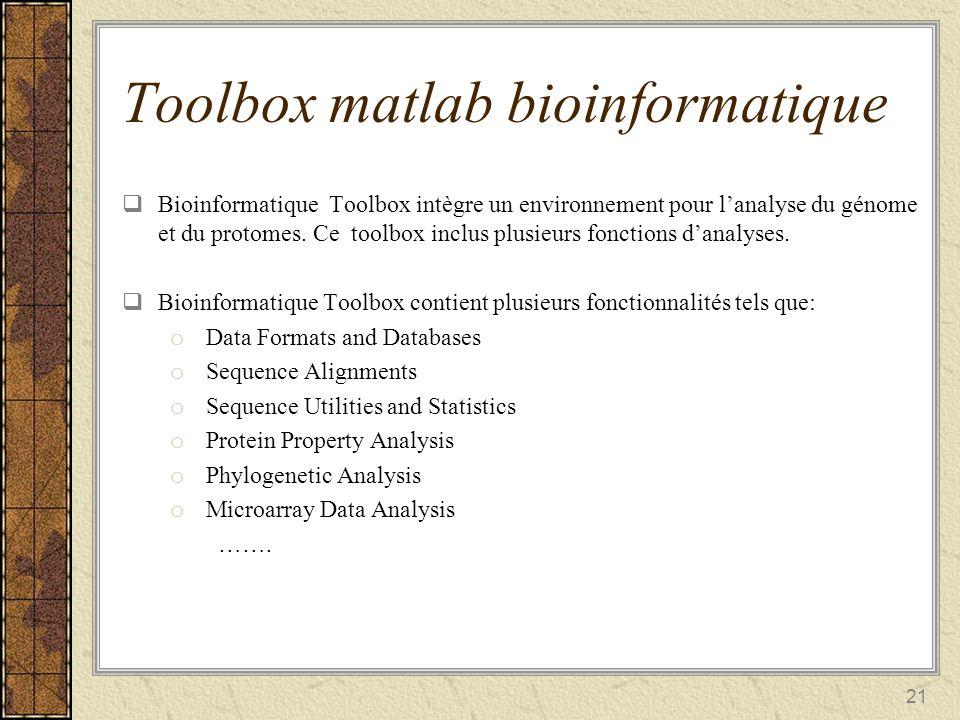 21 Toolbox matlab bioinformatique Bioinformatique Toolbox intègre un environnement pour lanalyse du génome et du protomes. Ce toolbox inclus plusieurs