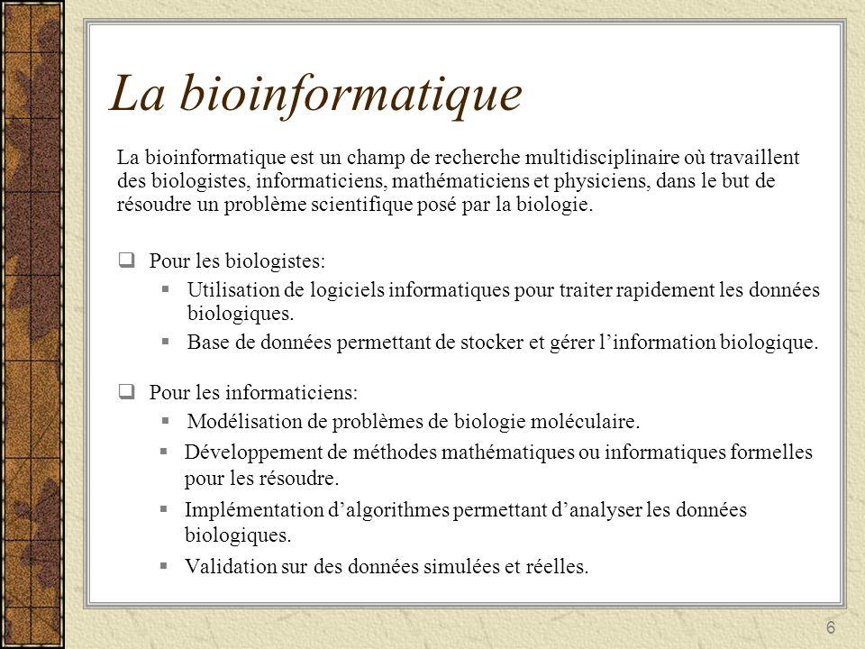 6 La bioinformatique La bioinformatique est un champ de recherche multidisciplinaire où travaillent des biologistes, informaticiens, mathématiciens et