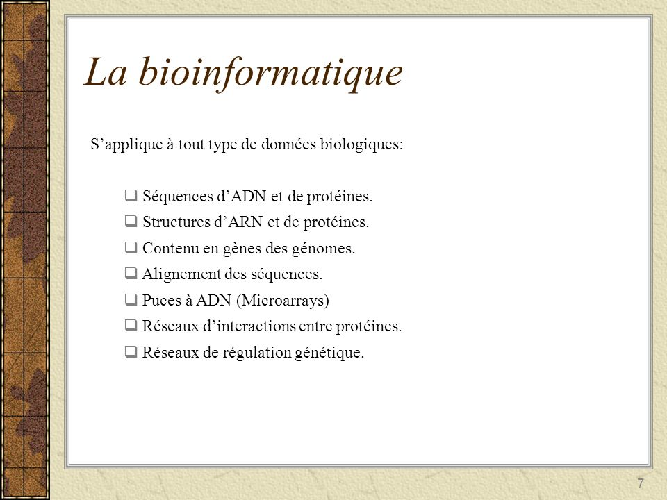 7 La bioinformatique Sapplique à tout type de données biologiques: S équences dADN et de protéines. S tructures dARN et de protéines. C ontenu en gène