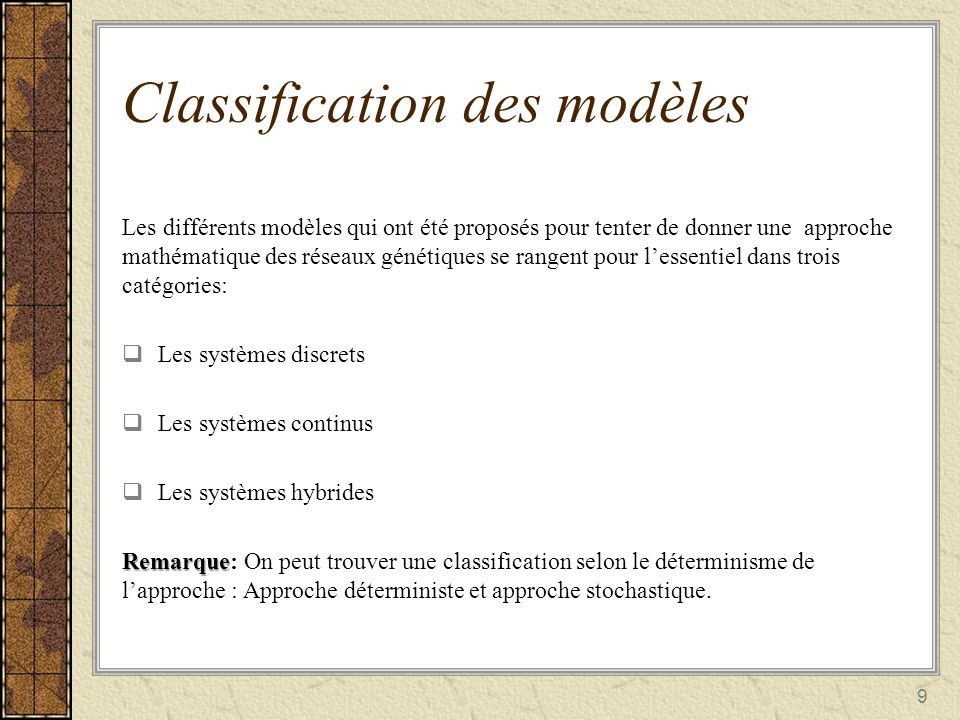 9 Classification des modèles Les différents modèles qui ont été proposés pour tenter de donner une approche mathématique des réseaux génétiques se ran