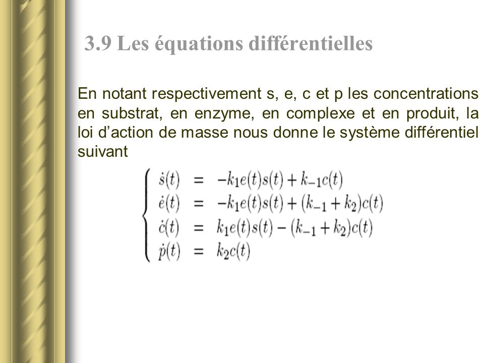 3.9 Les équations différentielles En notant respectivement s, e, c et p les concentrations en substrat, en enzyme, en complexe et en produit, la loi daction de masse nous donne le système différentiel suivant