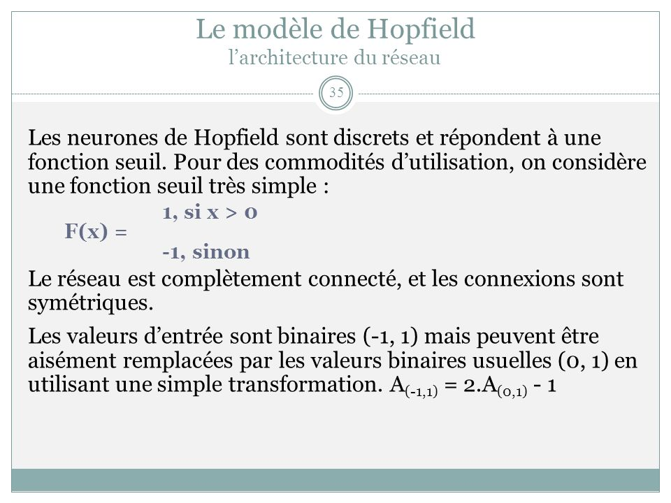 Le modèle de Hopfield larchitecture du réseau Les neurones de Hopfield sont discrets et répondent à une fonction seuil. Pour des commodités dutilisati