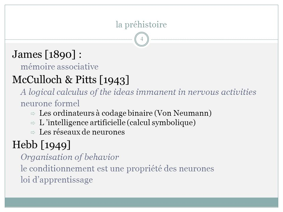 James [1890] : mémoire associative McCulloch & Pitts [1943] A logical calculus of the ideas immanent in nervous activities neurone formel Les ordinate
