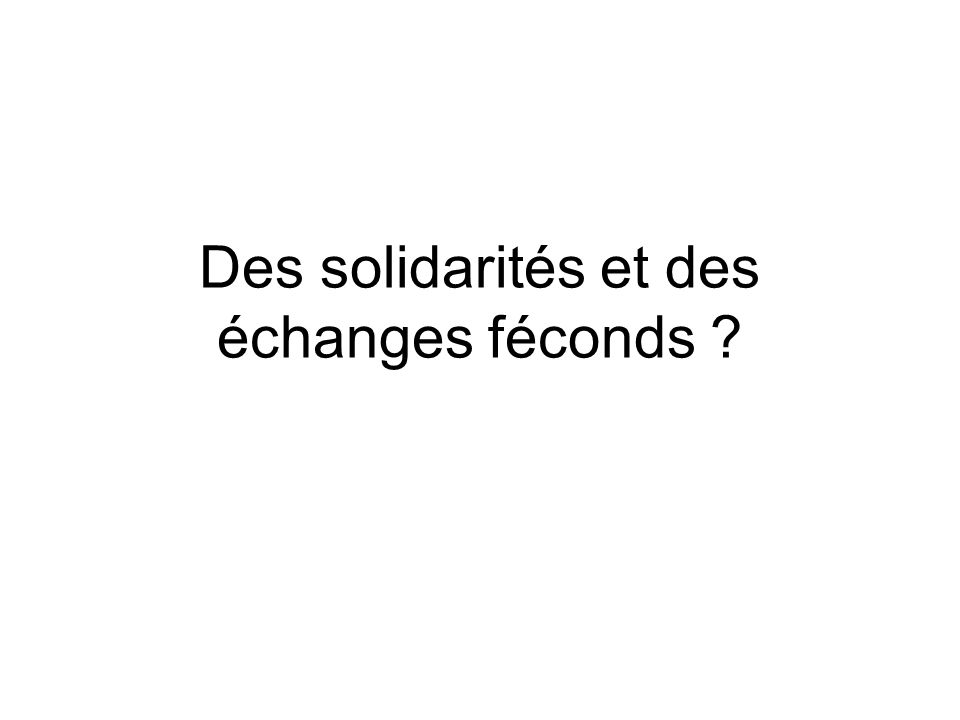 Des solidarités et des échanges féconds ?