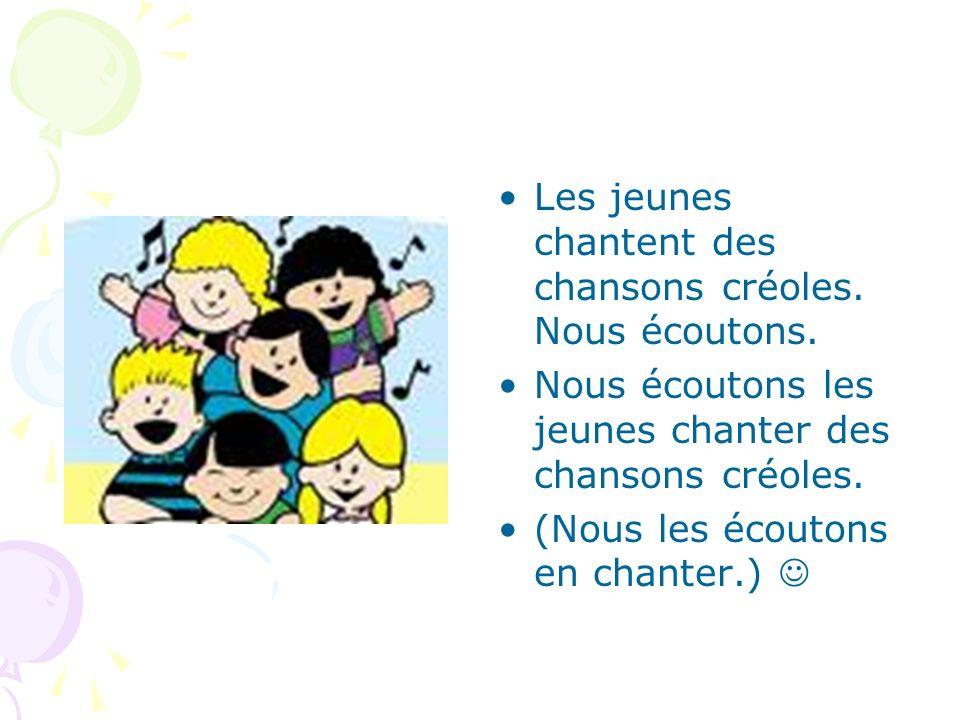 Les jeunes chantent des chansons créoles. Nous écoutons. Nous écoutons les jeunes chanter des chansons créoles. (Nous les écoutons en chanter.)