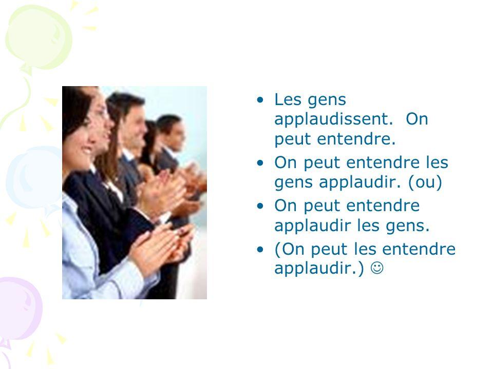 Les gens applaudissent. On peut entendre. On peut entendre les gens applaudir. (ou) On peut entendre applaudir les gens. (On peut les entendre applaud
