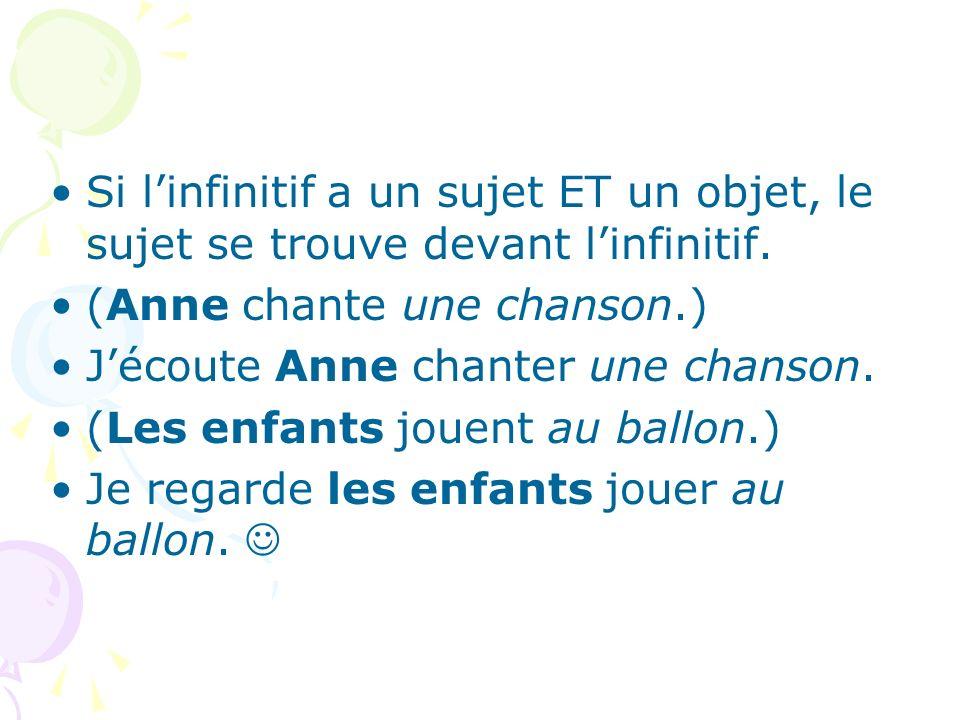 Si linfinitif a un sujet ET un objet, le sujet se trouve devant linfinitif. (Anne chante une chanson.) Jécoute Anne chanter une chanson. (Les enfants