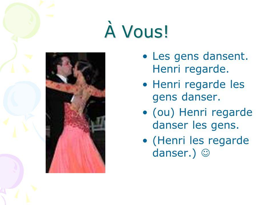À Vous! Les gens dansent. Henri regarde. Henri regarde les gens danser. (ou) Henri regarde danser les gens. (Henri les regarde danser.)