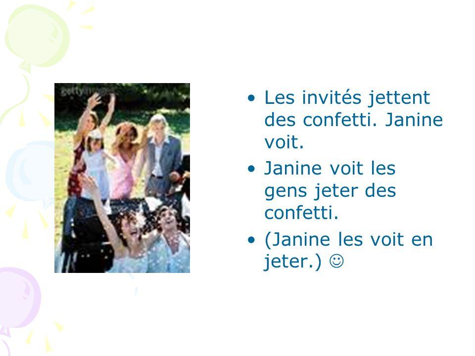 Les invités jettent des confetti. Janine voit. Janine voit les gens jeter des confetti. (Janine les voit en jeter.)