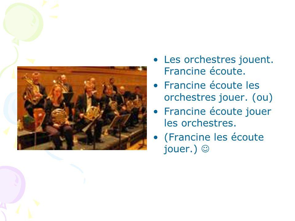 Les orchestres jouent. Francine écoute. Francine écoute les orchestres jouer. (ou) Francine écoute jouer les orchestres. (Francine les écoute jouer.)