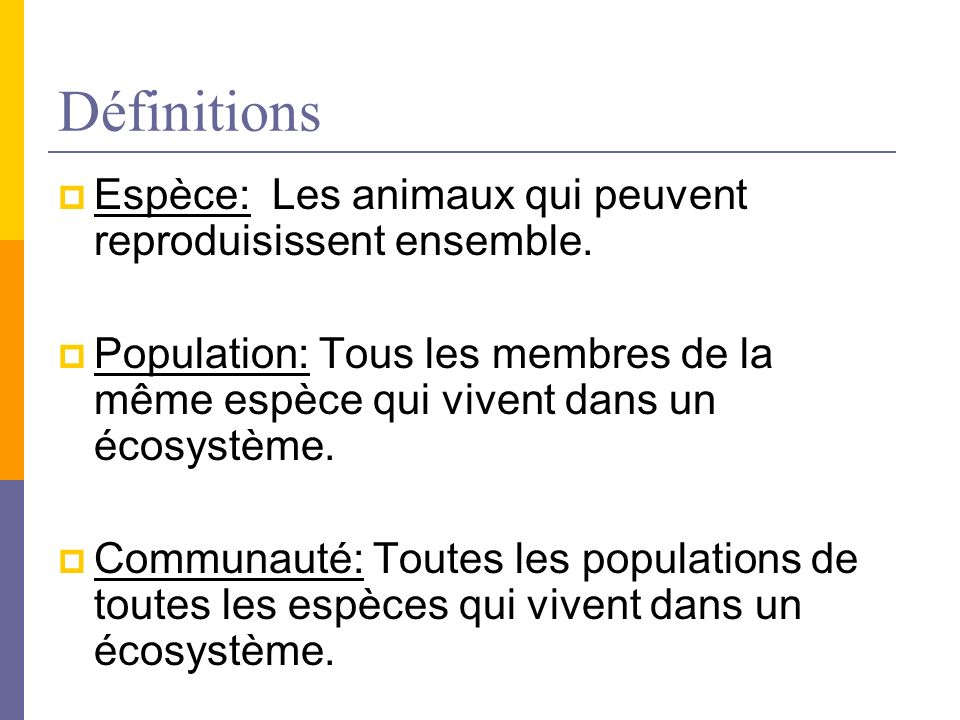 Définitions Espèce: Les animaux qui peuvent reproduisissent ensemble. Population: Tous les membres de la même espèce qui vivent dans un écosystème. Co