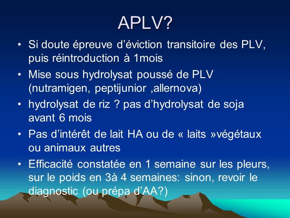 APLV? Si doute épreuve déviction transitoire des PLV, puis réintroduction à 1mois Mise sous hydrolysat poussé de PLV (nutramigen, peptijunior,allernov