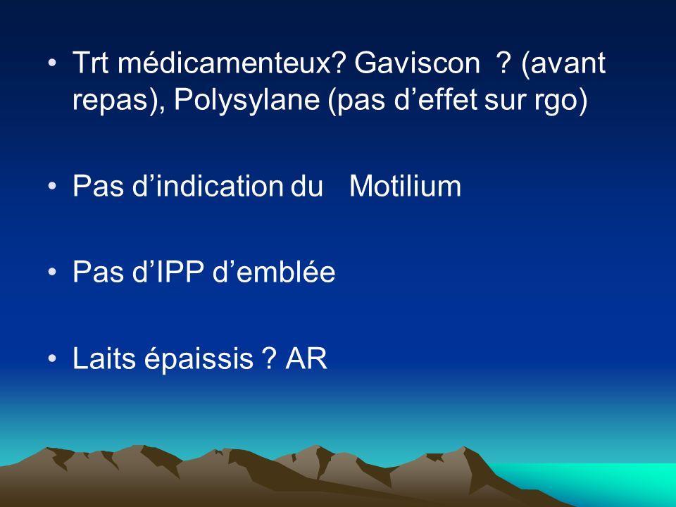Trt médicamenteux? Gaviscon ? (avant repas), Polysylane (pas deffet sur rgo) Pas dindication du Motilium Pas dIPP demblée Laits épaissis ? AR