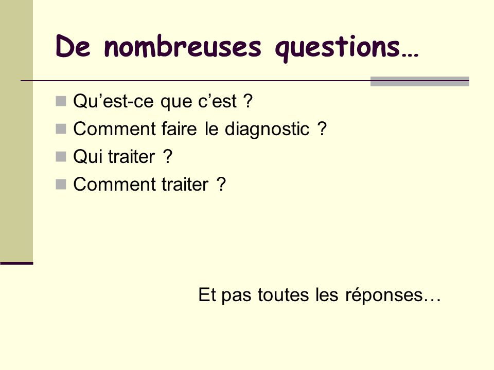 De nombreuses questions… Quest-ce que cest ? Comment faire le diagnostic ? Qui traiter ? Comment traiter ? Et pas toutes les réponses…