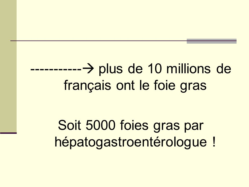 ----------- plus de 10 millions de français ont le foie gras Soit 5000 foies gras par hépatogastroentérologue !