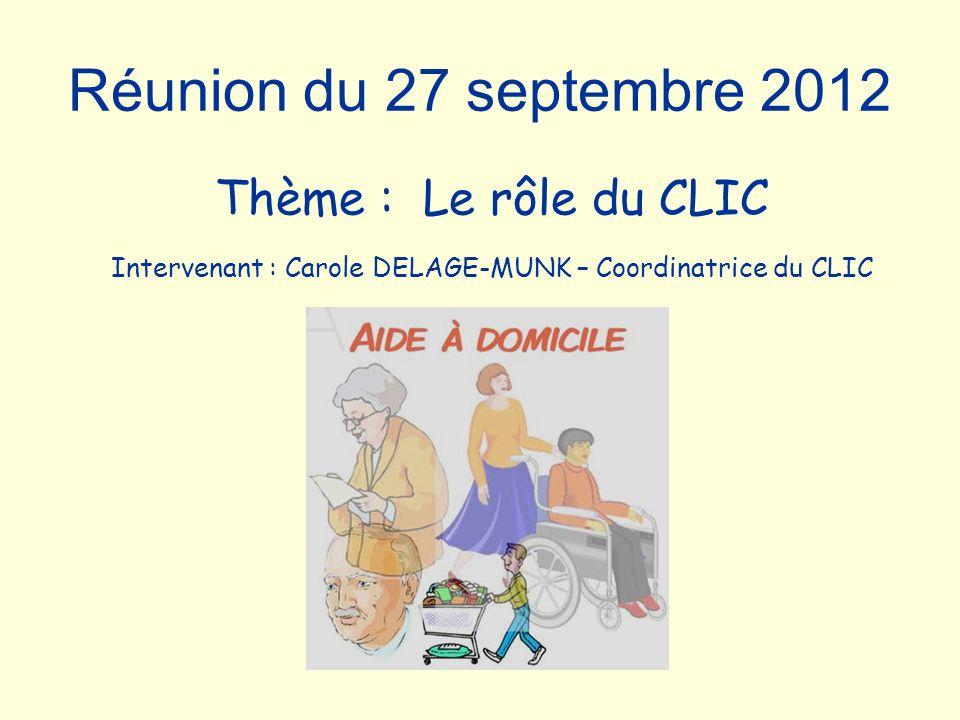 Réunion du 27 septembre 2012 Thème : Le rôle du CLIC Intervenant : Carole DELAGE-MUNK – Coordinatrice du CLIC