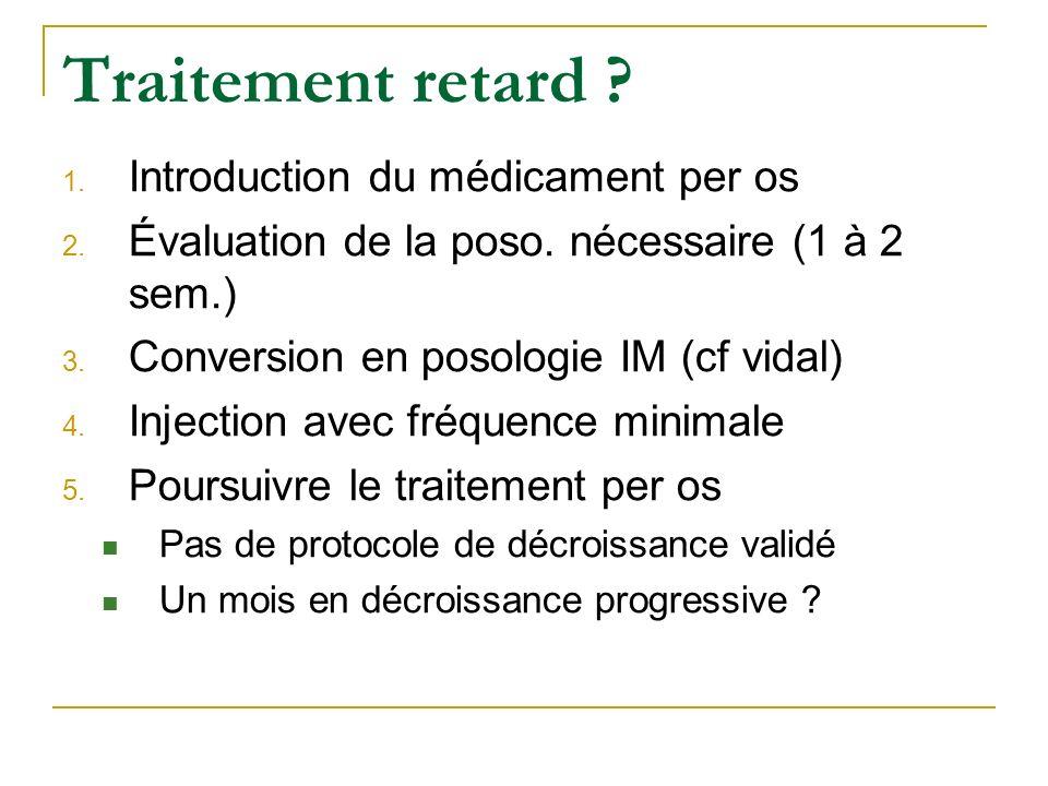Traitement retard ? 1. Introduction du médicament per os 2. Évaluation de la poso. nécessaire (1 à 2 sem.) 3. Conversion en posologie IM (cf vidal) 4.