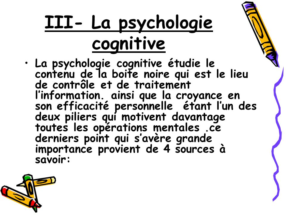 III- La psychologie cognitive La psychologie cognitive étudie le contenu de la boite noire qui est le lieu de contrôle et de traitement linformation.