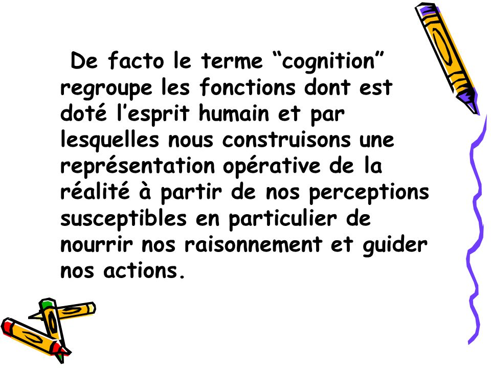 De facto le terme cognition regroupe les fonctions dont est doté lesprit humain et par lesquelles nous construisons une représentation opérative de la