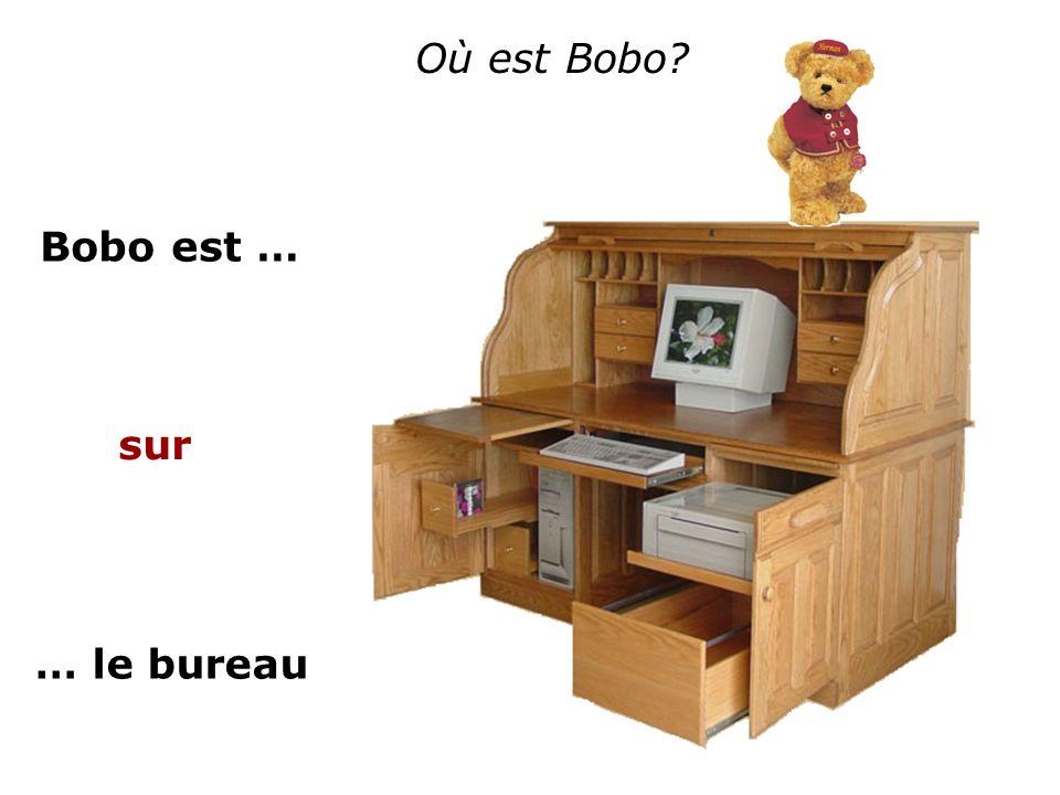 Où est Bobo? Bobo est … … le bureau sur