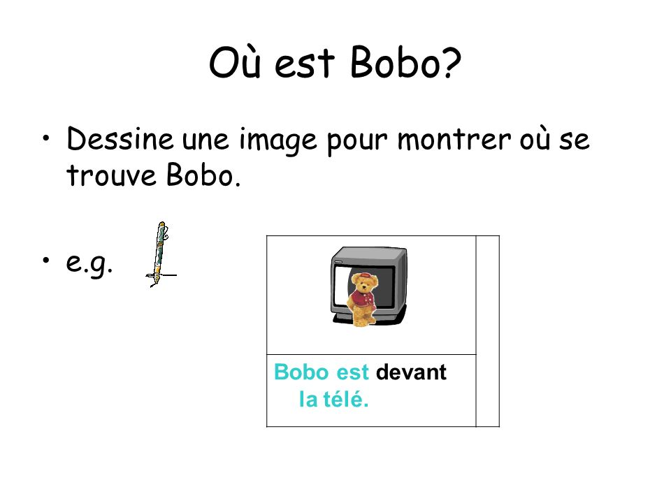 Où est Bobo? Dessine une image pour montrer où se trouve Bobo. e.g. Bobo est devant la télé.
