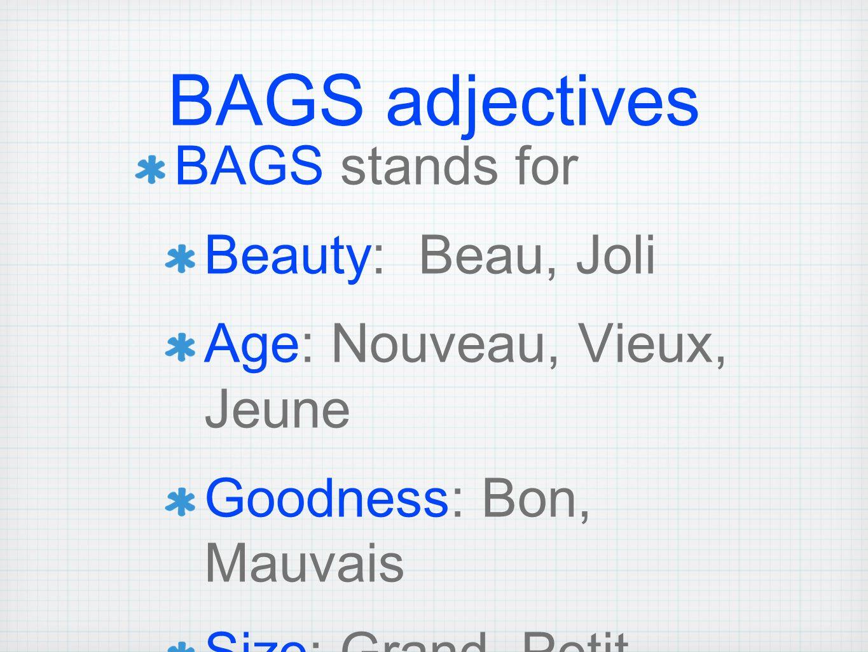 BAGS adjectives BAGS stands for Beauty: Beau, Joli Age: Nouveau, Vieux, Jeune Goodness: Bon, Mauvais Size: Grand, Petit