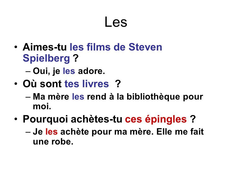 Les Aimes-tu les films de Steven Spielberg ? –Oui, je les adore. Où sont tes livres ? –Ma mère les rend à la bibliothèque pour moi. Pourquoi achètes-t