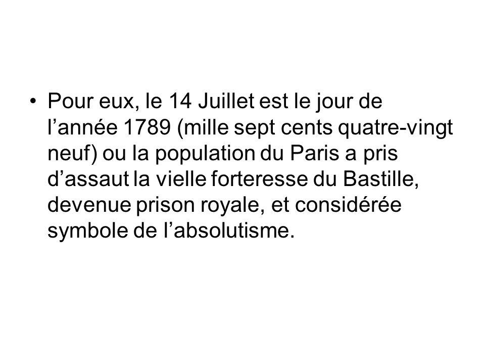 Pour eux, le 14 Juillet est le jour de lannée 1789 (mille sept cents quatre-vingt neuf) ou la population du Paris a pris dassaut la vielle forteresse