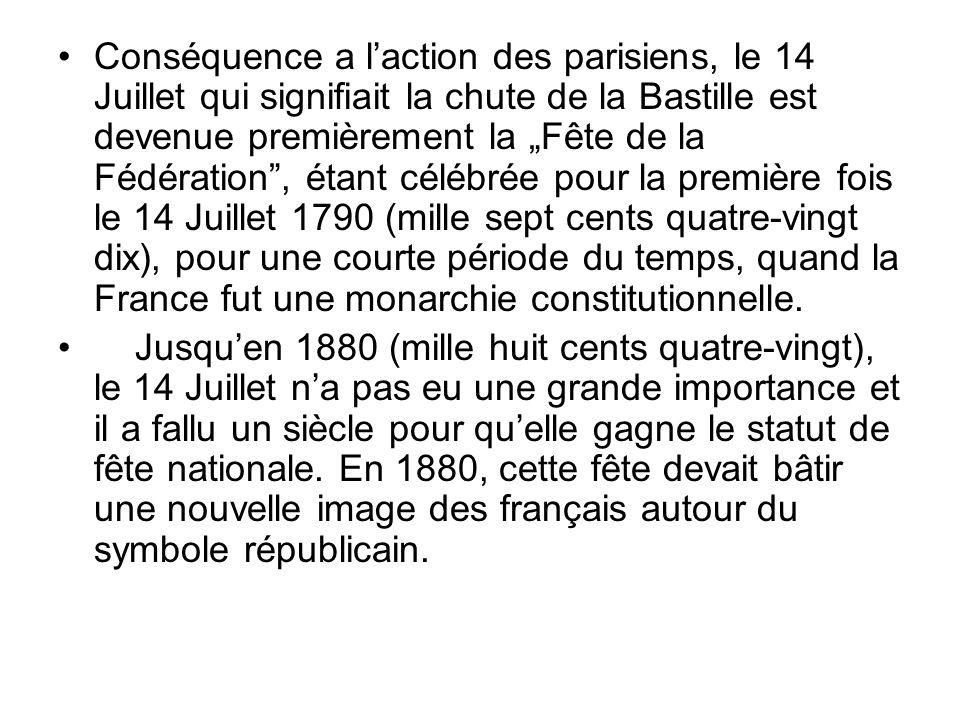 Conséquence a laction des parisiens, le 14 Juillet qui signifiait la chute de la Bastille est devenue premièrement la Fête de la Fédération, étant cél