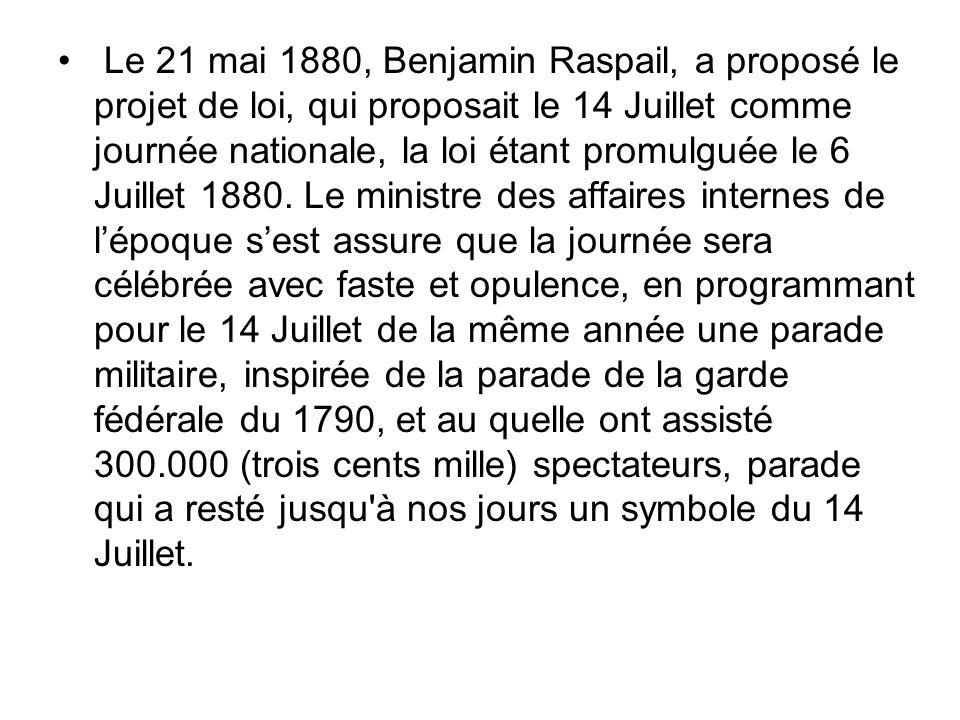 Le 21 mai 1880, Benjamin Raspail, a proposé le projet de loi, qui proposait le 14 Juillet comme journée nationale, la loi étant promulguée le 6 Juille