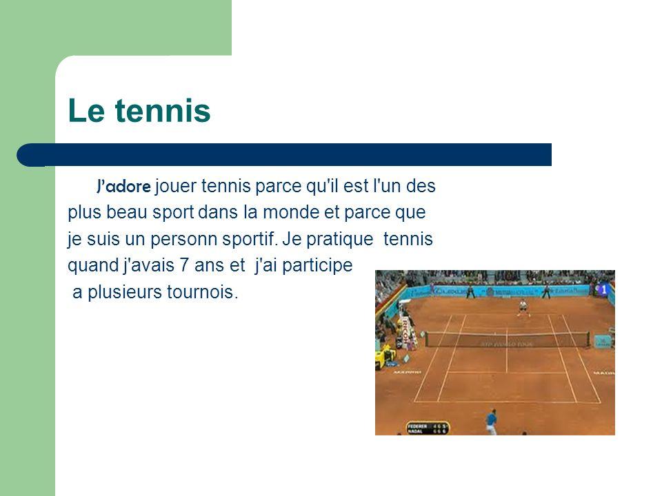 Le tennis Jadore jouer tennis parce qu'il est l'un des plus beau sport dans la monde et parce que je suis un personn sportif. Je pratique tennis quand