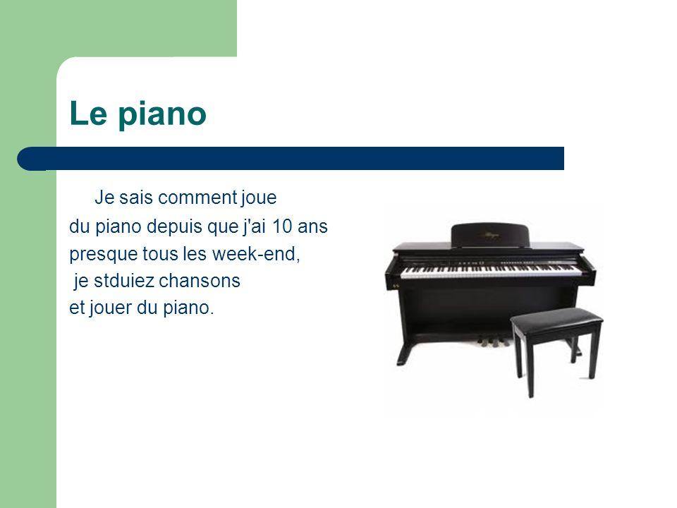 Le piano Je sais comment joue du piano depuis que j'ai 10 ans presque tous les week-end, je stduiez chansons et jouer du piano.