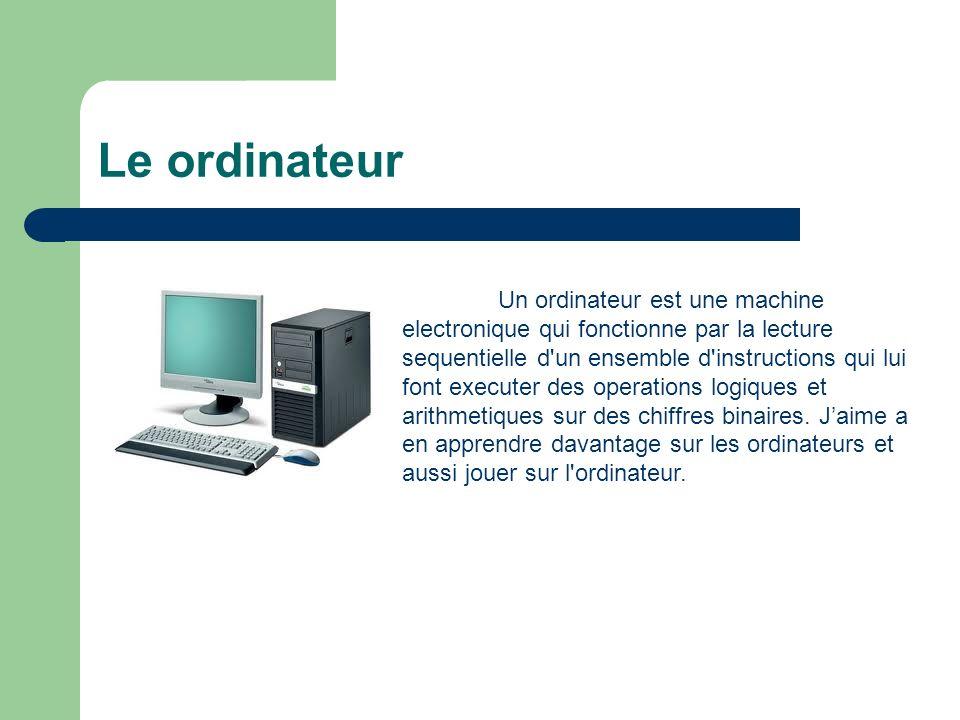 Le ordinateur Un ordinateur est une machine electronique qui fonctionne par la lecture sequentielle d'un ensemble d'instructions qui lui font executer
