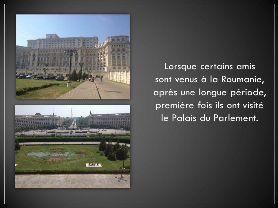 Lorsque certains amis sont venus à la Roumanie, après une longue période, première fois ils ont visité le Palais du Parlement.
