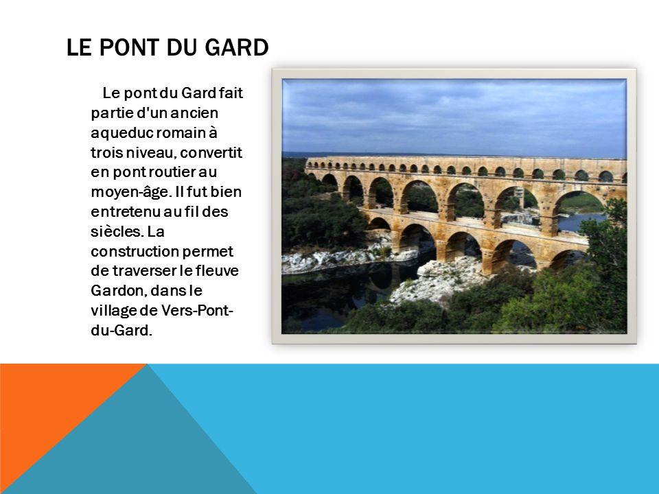 LE PONT DU GARD Le pont du Gard fait partie d un ancien aqueduc romain à trois niveau, convertit en pont routier au moyen-âge.