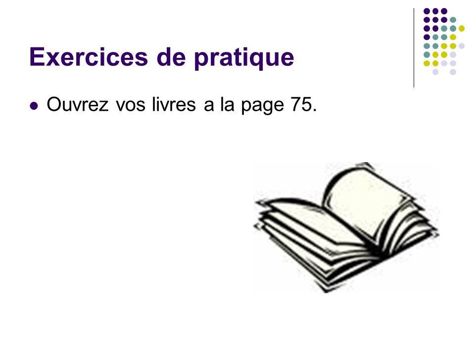 Exercices de pratique Ouvrez vos livres a la page 75.