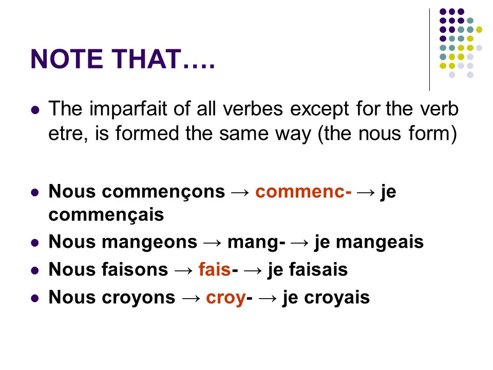 NOTE THAT…. The imparfait of all verbes except for the verb etre, is formed the same way (the nous form) Nous commençons commenc- je commençais Nous m
