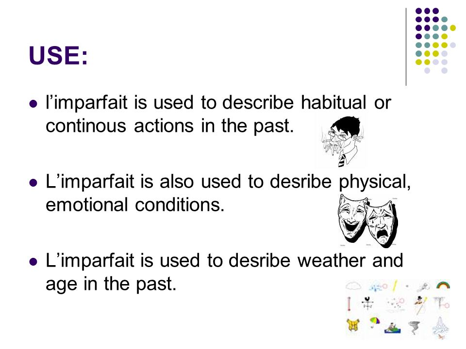 USE: limparfait is used to describe habitual or continous actions in the past.