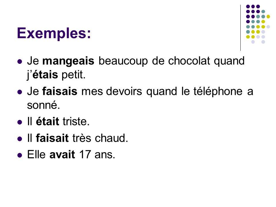 Exemples: Je mangeais beaucoup de chocolat quand jétais petit. Je faisais mes devoirs quand le téléphone a sonné. Il était triste. Il faisait très cha