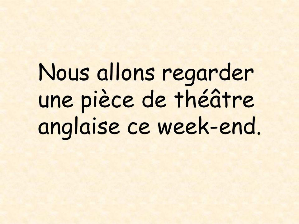 Nous allons regarder une pièce de théâtre anglaise ce week-end.
