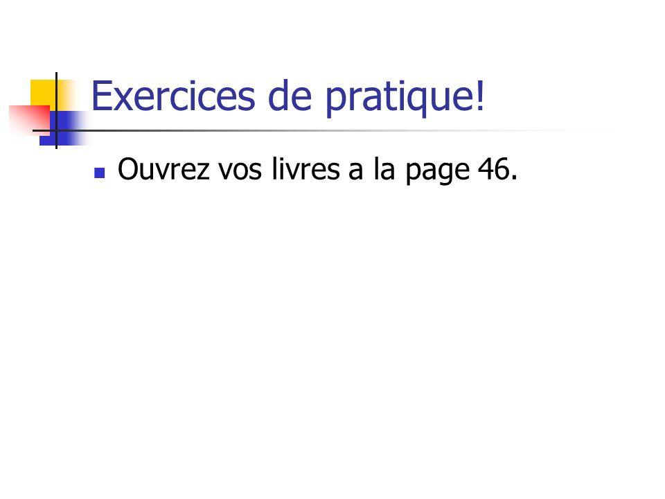 Exercices de pratique! Ouvrez vos livres a la page 46.