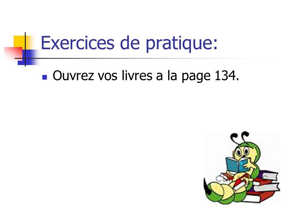 Exercices de pratique: Ouvrez vos livres a la page 134.