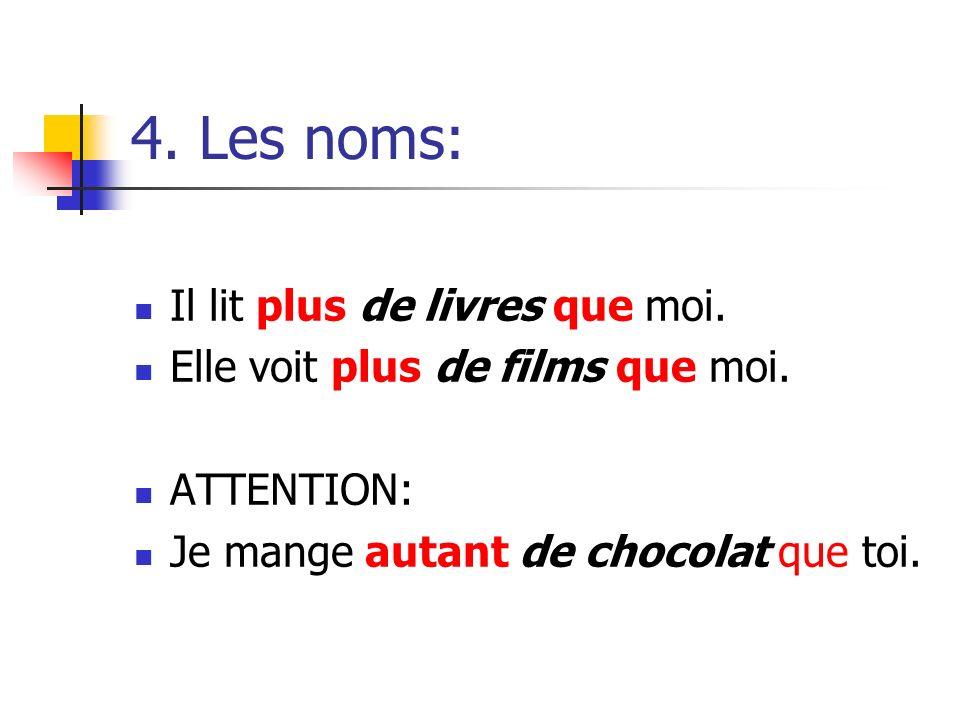 4. Les noms: Il lit plus de livres que moi. Elle voit plus de films que moi. ATTENTION: Je mange autant de chocolat que toi.