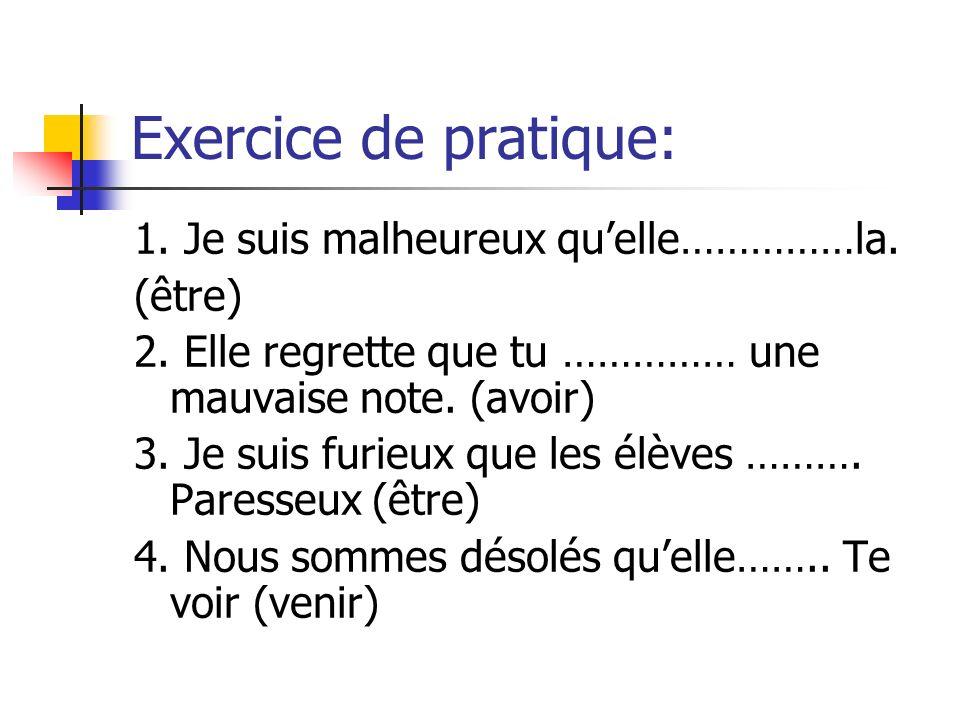 Exercice de pratique: 1. Je suis malheureux quelle……………la. (être) 2. Elle regrette que tu …………… une mauvaise note. (avoir) 3. Je suis furieux que les