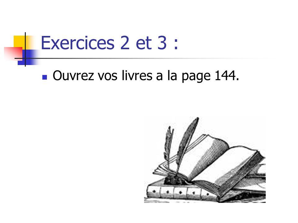 Exercices 2 et 3 : Ouvrez vos livres a la page 144.