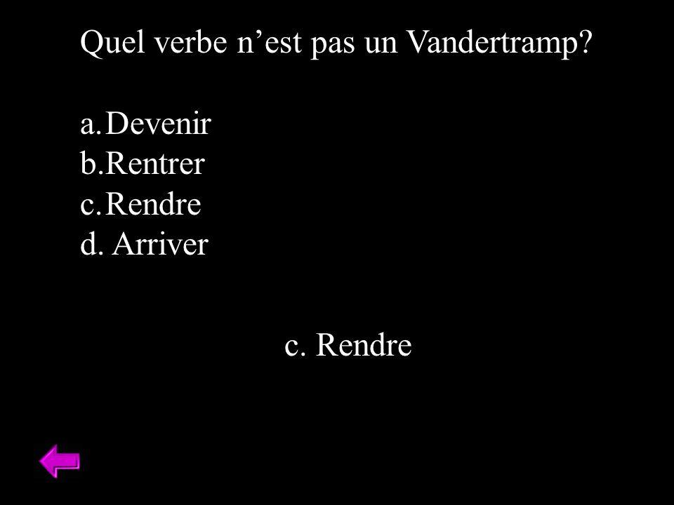 Quel verbe nest pas un Vandertramp a.Devenir b.Rentrer c.Rendre d. Arriver c. Rendre