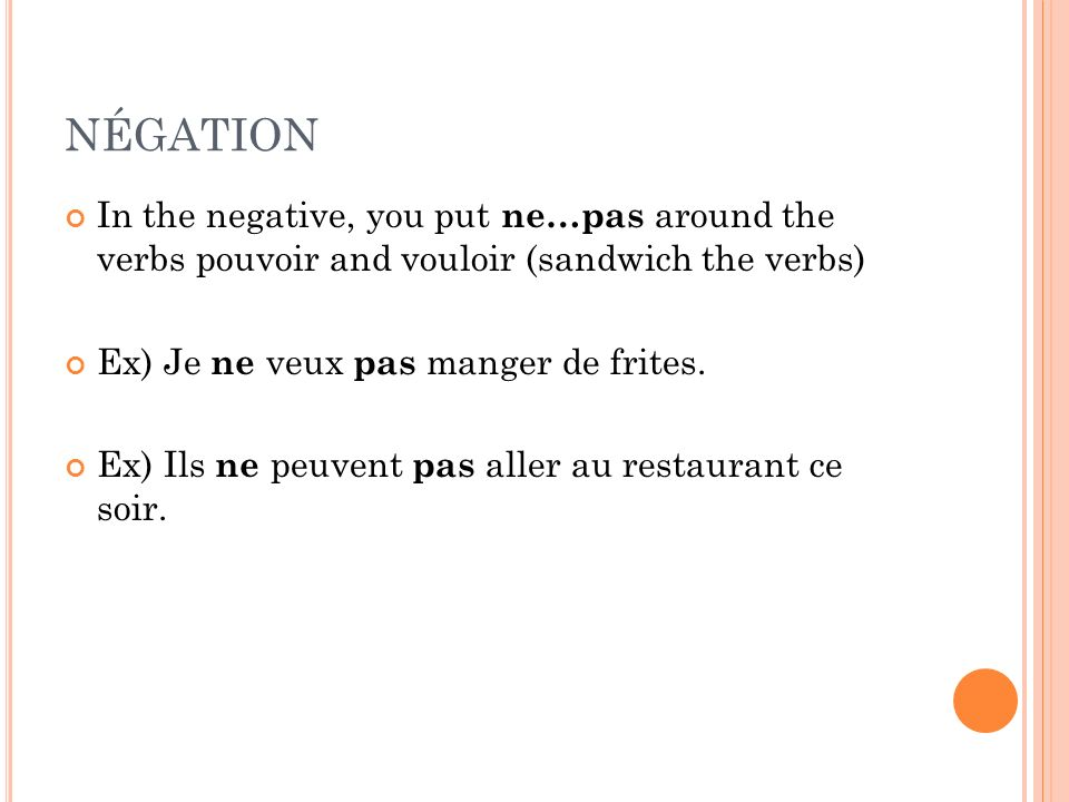 NÉGATION In the negative, you put ne…pas around the verbs pouvoir and vouloir (sandwich the verbs) Ex) Je ne veux pas manger de frites.