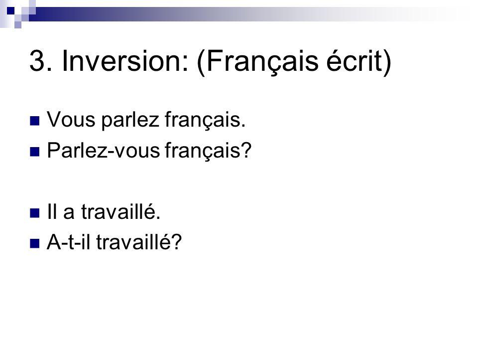 3. Inversion: (Français écrit) Vous parlez français. Parlez-vous français? Il a travaillé. A-t-il travaillé?