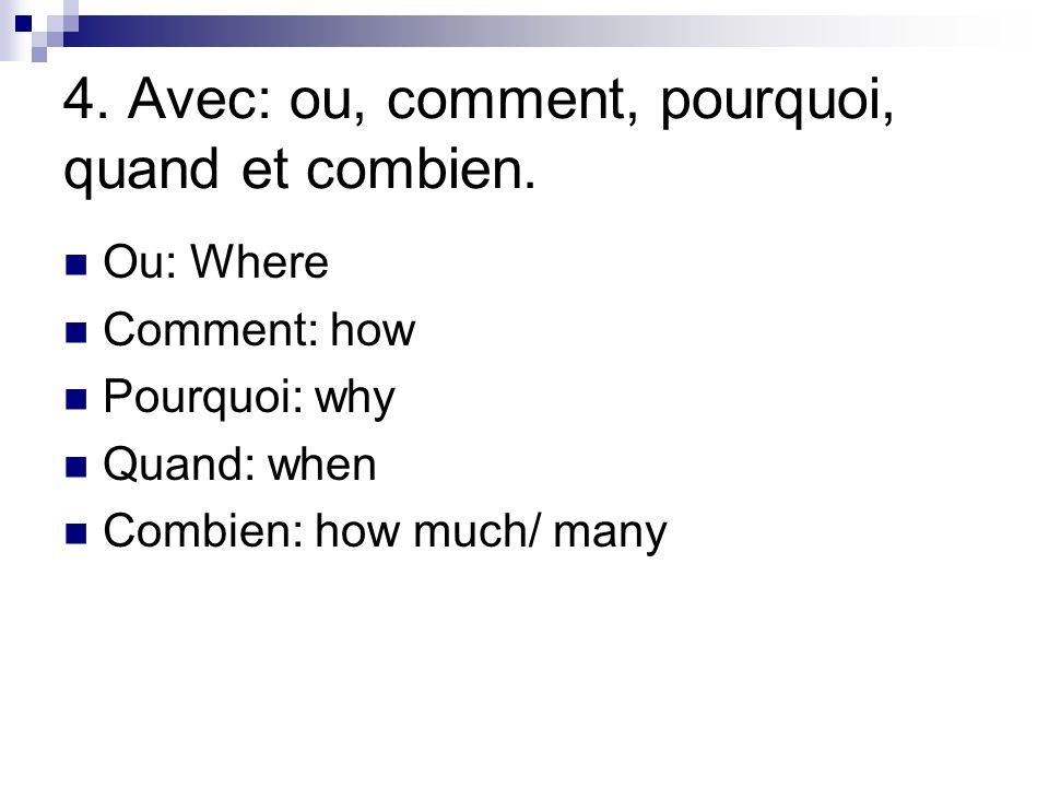 4. Avec: ou, comment, pourquoi, quand et combien. Ou: Where Comment: how Pourquoi: why Quand: when Combien: how much/ many