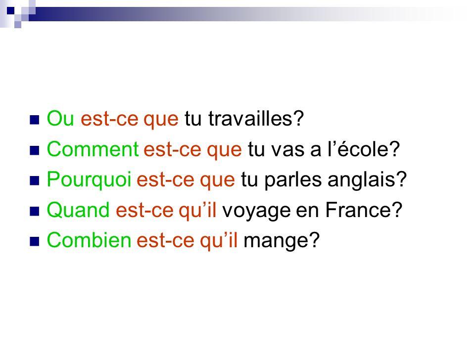 Ou est-ce que tu travailles? Comment est-ce que tu vas a lécole? Pourquoi est-ce que tu parles anglais? Quand est-ce quil voyage en France? Combien es